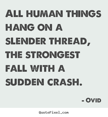 Life quotes - All human things hang on a slender thread,..