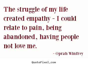 Life quotes - The struggle of my life created empathy - i ...