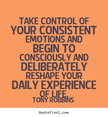 Design your own picture quotes about life - Take control of your consistent emotions and begin..