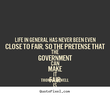 Life in general has never been even close to fair, so the pretense.. Thomas Sowell  life quotes