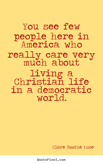 Quotes about life - You see few people here in america who really care very much about..