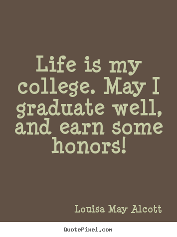 Create picture quote about life - Life is my college. may i graduate well, and earn some honors!
