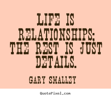 Design custom picture quotes about life - Life is relationships; the rest is just details.