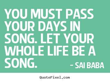 You must pass your days in song. let your whole life.. Sai Baba  life quote
