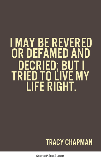Quote about life - I may be revered or defamed and decried; but i tried to live my life..