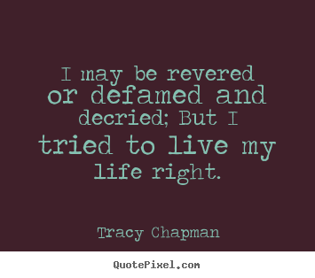Sayings about life - I may be revered or defamed and decried; but..