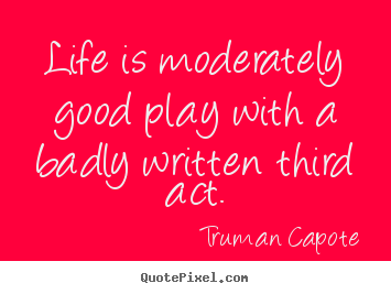 Life is moderately good play with a badly written.. Truman Capote greatest life quote