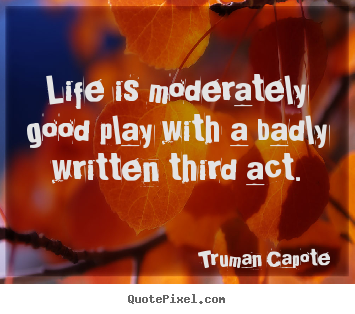 Life is moderately good play with a badly written.. Truman Capote great life quote