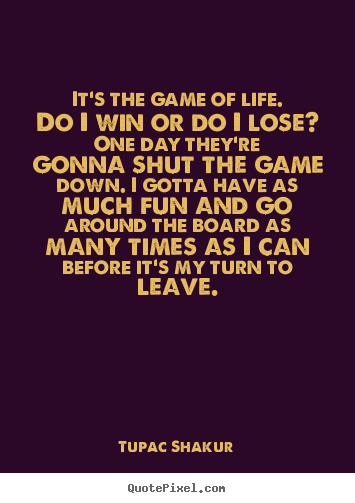 Tupac Shakur Picture Quotes It S The Game Of Life Do I Win Or Do