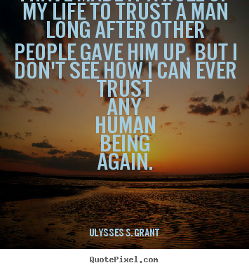 I have made it a rule of my life to trust a man long after.. Ulysses S. Grant great life quote