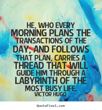 Life quotes - He, who every morning plans the transactions of the..
