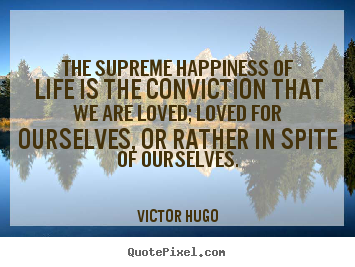 Quote about life - The supreme happiness of life is the conviction that we are loved;..