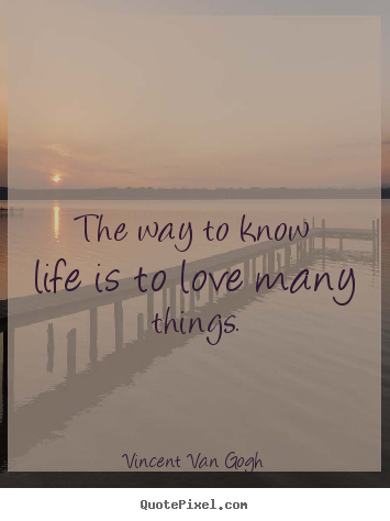 Vincent Van Gogh photo quote - The way to know life is to love many things. - Life quotes