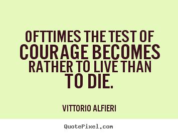 Vittorio Alfieri image quote - Ofttimes the test of courage becomes rather to live than to.. - Life quotes