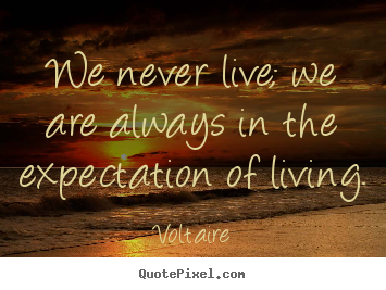Customize picture sayings about life - We never live; we are always in the expectation of living.