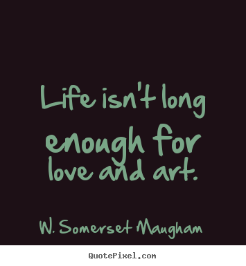 Life quote - Life isn't long enough for love and art.