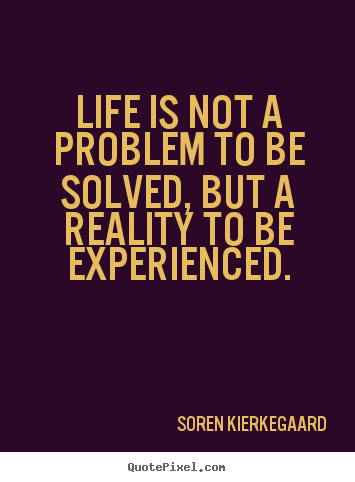 Diy picture quotes about life - Life is not a problem to be solved, but a reality to..