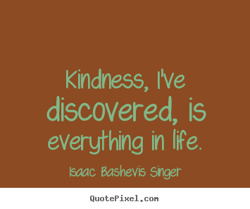 Customize photo quotes about life - Kindness, i've discovered, is everything in life.