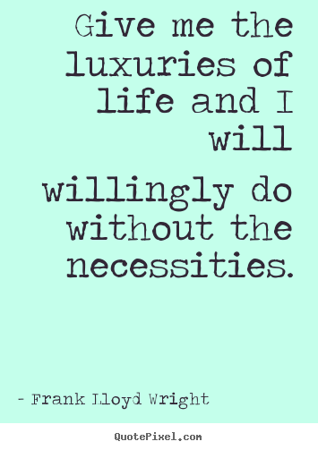 How to design picture quotes about life - Give me the luxuries of life and i will willingly do without the..