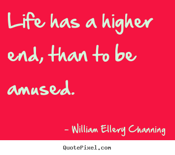 Design picture quotes about life - Life has a higher end, than to be amused.