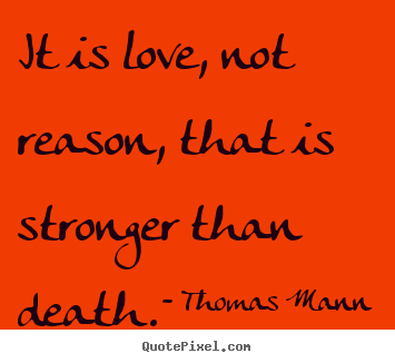 It is love, not reason, that is stronger than.. Thomas Mann popular life sayings