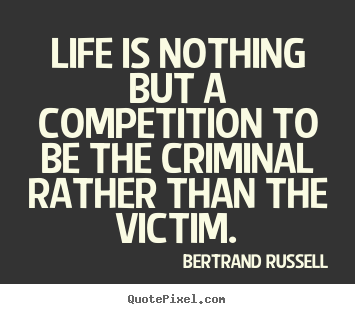 How to design picture quotes about life - Life is nothing but a competition to be the criminal rather than the..