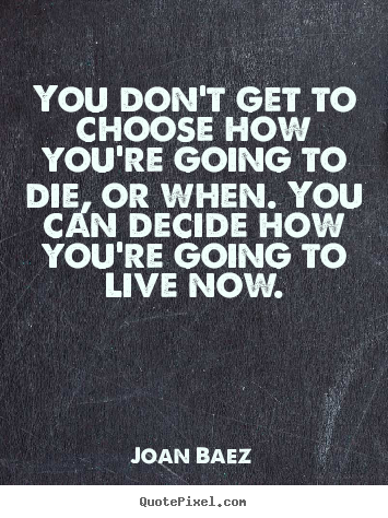 Life quotes - You don't get to choose how you're going to die,..