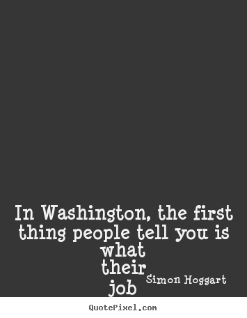 Simon Hoggart picture quotes - In washington, the first thing people tell you.. - Life quote