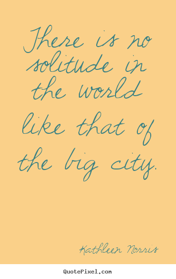 Sayings about life - There is no solitude in the world like that of the big city.