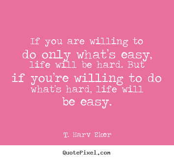 Quotes about life - If you are willing to do only what's easy, life will be hard...