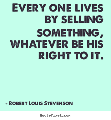 Robert Louis Stevenson picture quotes - Every one lives by selling something, whatever be his right.. - Life quotes
