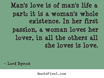 Sayings about life - Man's love is of man's life a part; it is a woman's..