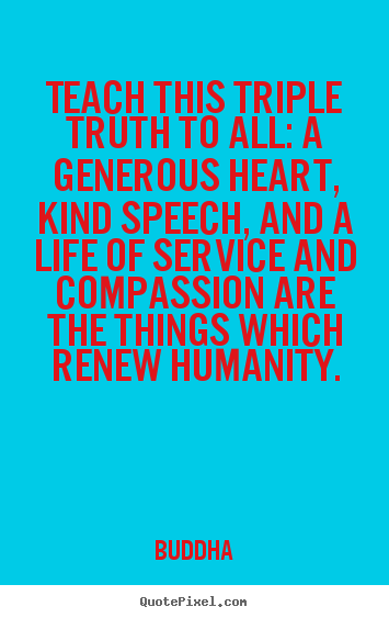 Make personalized picture quotes about life - Teach this triple truth to all: a generous heart,..