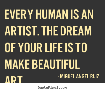 Life quotes - Every human is an artist. the dream of your life is to make..