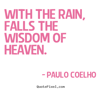 Paulo Coelho image quote - With the rain, falls the wisdom of heaven. - Life quote