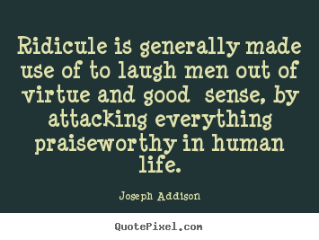 Joseph Addison picture quotes - Ridicule is generally made use of to laugh men out of.. - Life quotes
