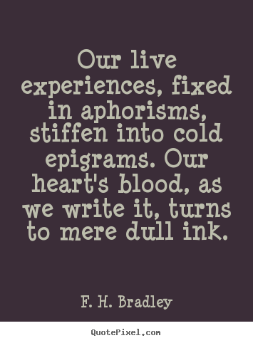 Quotes about life - Our live experiences, fixed in aphorisms, stiffen into cold epigrams...