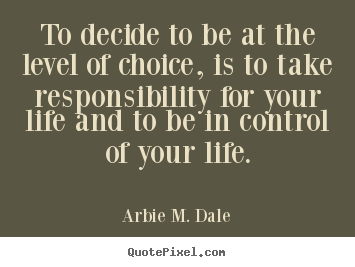 Arbie M. Dale picture quotes - To decide to be at the level of choice, is to take responsibility.. - Life quotes