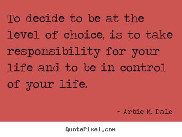 Life quote - To decide to be at the level of choice, is to take responsibility..