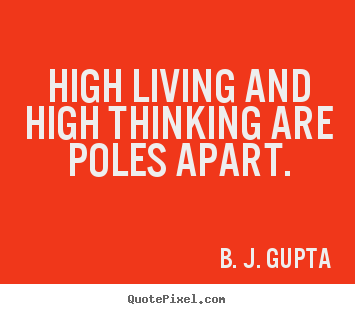 High living and high thinking are poles apart. B. J. Gupta popular life quote