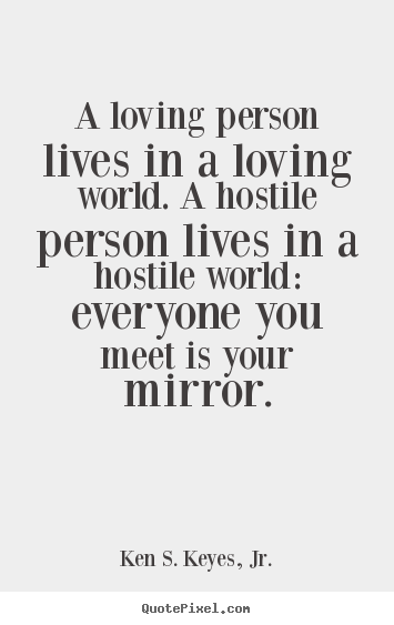 Quotes about life - A loving person lives in a loving world ...