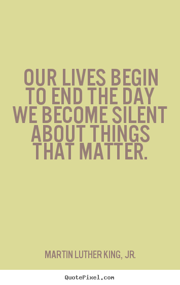How to make picture quotes about life - Our lives begin to end the day we become silent about..