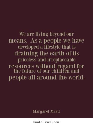 We are living beyond our means. as a people.. Margaret Mead top life quote