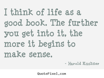 Make custom picture quotes about life - I think of life as a good book. the further you get into it,..