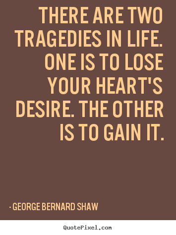There are two tragedies in life. one is to lose your heart's desire... George Bernard Shaw famous life sayings