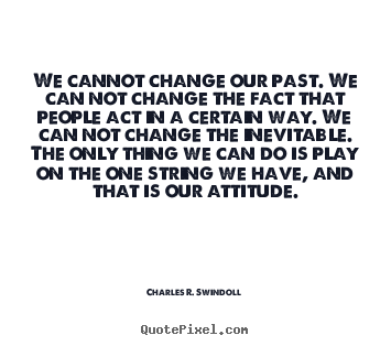 Design picture quote about life - We cannot change our past. we can not change the fact that people act..
