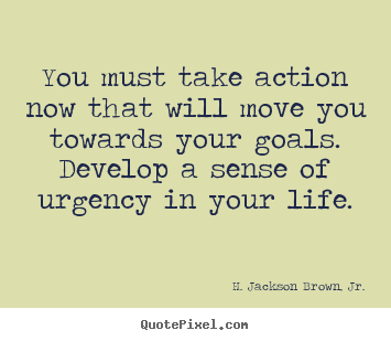 Customize picture quotes about life - You must take action now that will move you towards your goals. develop..