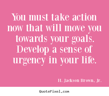 Quote about life - You must take action now that will move you towards your..