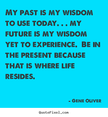 Life quotes - My past is my wisdom to use today. . . my future is my wisdom yet..