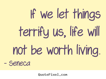 If we let things terrify us, life will not be.. Seneca greatest life quotes